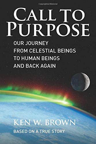 Call To Purpose: Our journey from celestial beings to human beings and back again