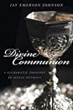 Divine Communion: A Eucharistic Theology of Sexual