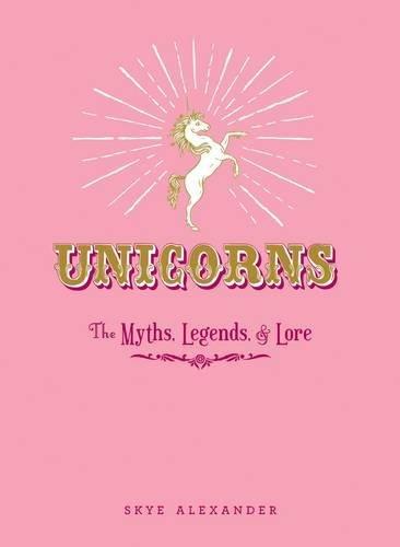 Unicorns: The Myths, Legends, & Lore