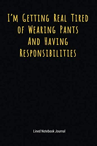 I'm Getting Real Tired of Wearing Pants And Having Responsibilities: Lined Journal Notebook (Funny Office Work Desk Humor Journaling)