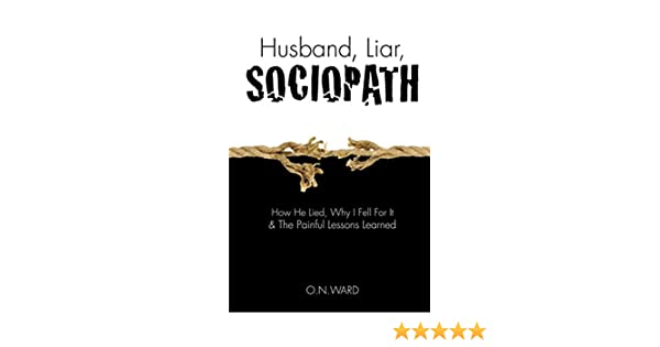 Husband, Liar, Sociopath: How He Lied, Why I Fell For It & The Painful  Lessons Learned