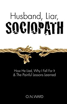 Husband, Liar, Sociopath: How He Lied, Why I Fell For It & The Painful Lessons Learned by [WARD, O.N.]