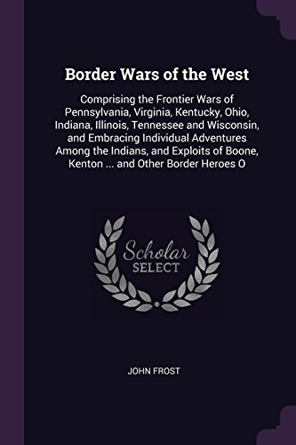 Ohio State Borders - Border Wars of the West: Comprising the Frontier Wars of Pennsylvania, Virginia, Kentucky, Ohio, Indiana, Illinois, Tennessee and Wisconsin, and ... Boone, Kenton ... and Other Border Heroes O