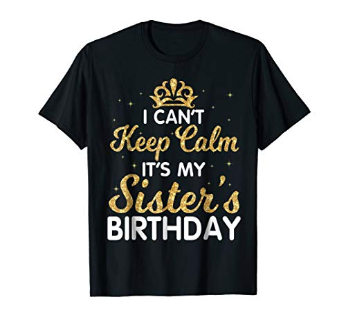 I Can't Keep Calm It's My Sister Birthday Shirt Happy