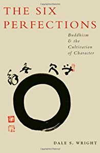 The Six Perfections: Buddhism and the Cultivation of Character by Dale Wright