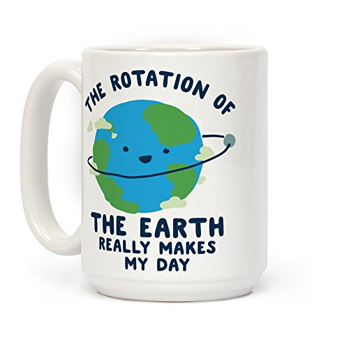 - LookHUMAN The Rotation of the Earth Really Makes My Day White 15 Ounce Ceramic Coffee Mug