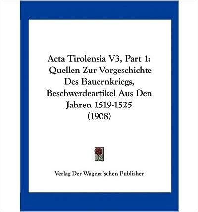 Book ACTA Tirolensia V3, Part 1: Quellen Zur Vorgeschichte Des Bauernkriegs, Beschwerdeartikel Aus Den Jahren 1519-1525 (1908) (Paperback)(German) - Common