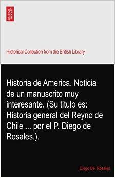 Historia de America. Noticia de un manuscrito muy interesante. (Su titulo es: Historia general del Reyno de Chile ... por el P. Diego de Rosales.).