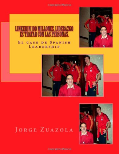 Descargar Libro Linkedin 100 Millones. Liderazgo Es Tratar Con Las Personas.: El Caso De Spanish Leadership: Volume 1 Mr. Jorge Zuazola