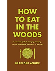 How to Eat in the Woods: A Complete Guide to Foraging, Trapping, Fishing, and Finding Sustenance in the Wild