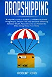 Dropshipping: A Beginner s Guide to Build an e-Commerce Business Using Shopify, Amazon FBA, eBay and Email Marketing to Create Wealth, Passive Income and Freedom to Make Money Online From Home