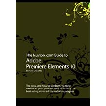 The Muvipix.com Guide to Adobe Premiere Elements 10: The tools, and how to use them, to make movies on your personal computer using the best-selling video editing software program. by Steve Grisetti (2011-08-30)