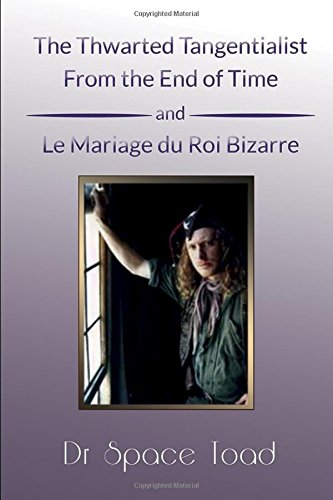 The Thwarted Tangentialst From the End of Time and Le Mariage du Roi Bizare