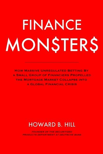 Finance Monsters: How Massive Unregulated Betting by a Small Group of Financiers Propelled the Mortgage Market Collapse Into a Global Financial Crisis by CreateSpace Independent Publishing Platform