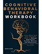 COGNITIVE BEHAVIORAL THERAPY WORKBOOK: Learn About How Your Thoughts Work to Manage Depression, Anxiety, Worries, and Adversities With 11 Simple CBT Exercises.