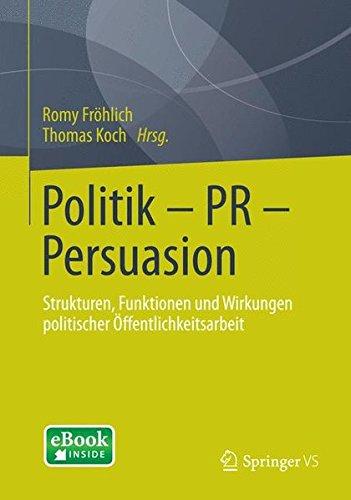 Politik - PR - Persuasion: Strukturen, Funktionen und Wirkungen Politischer Öffentlichkeitsarbeit (German Edition)