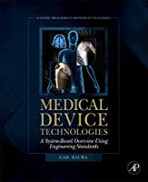 Medical Device Technologies: A Systems Based Overview Using Engineering Standards (Academic Press Series in Biomedical Engineering)