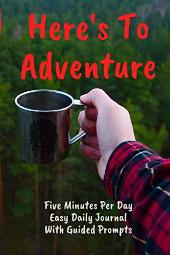 Here's To Adventure Five Minutes Per Day Easy Daily Journal With Guided Prompts: Easy To Stick With It. Just Write A Couple Of Lines At End Of Day To … Journaling For The Time Challenged (CQS.0406)