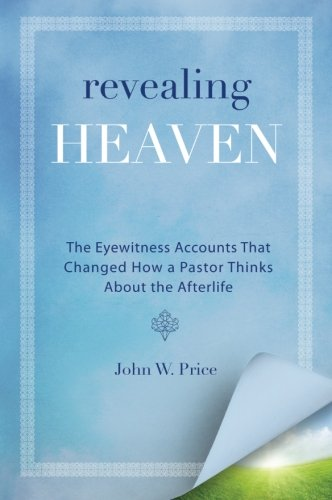 Revealing Heaven: The Eyewitness Accounts That Changed How a Pastor Thinks About the Afterlife