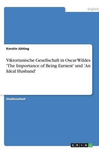 Viktorianische Gesellschaft in Oscar Wildes 'The Importance of Being Earnest' und 'An Ideal Husband' (German Edition)