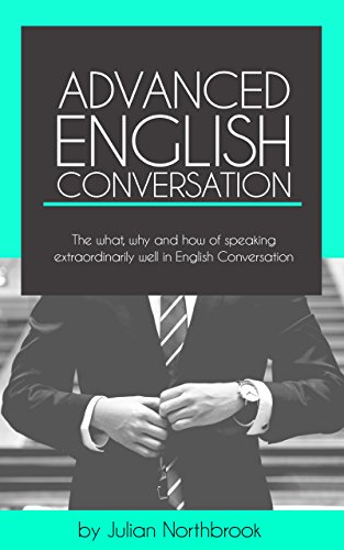 Advanced English Conversation: The what, why and how of speaking extraordinarily well in English Conversation (English Edition)