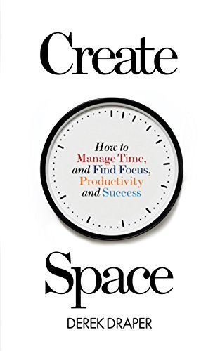Create Space: How to manage time and find focus, productivity and success