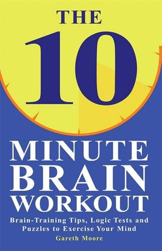 The 10 Minute Brain Workout: Brain-Training Tips, Logic Tests and Puzzles to Exercise Your Mind