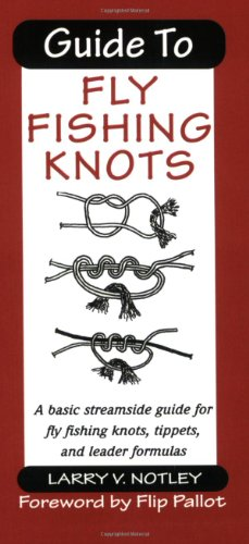 Guide to Fly Fishing Knots: A Basic Streamside Guide for Fly Fishing Knots, Tippets, and Leader Formulas