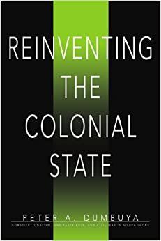 Reinventing the Colonial State: Constitutionalism, One-Party Rule, and Civil War in Sierra Leone