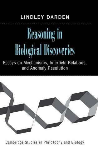 Reasoning in Biological Discoveries: Essays on Mechanisms, Interfield Relations, and Anomaly Resolution (Cambridge Studies in Philosophy and Biology)