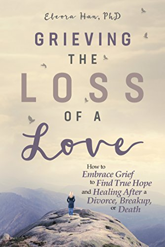 Grieving the Loss of a Love: How to Embrace Grief to Find True Hope and Healing After a Divorce, Breakup, or Death by [Han PhD, Eleora ]