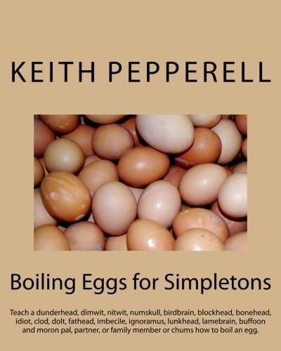 Boiling Eggs for Simpletons: Teach a dunderhead, dimwit, nitwit, numskull, birdbrain, blockhead, bonehead, idiot, clod, dolt, fathead, imbecile, ... or family member or chums how to boil an egg.