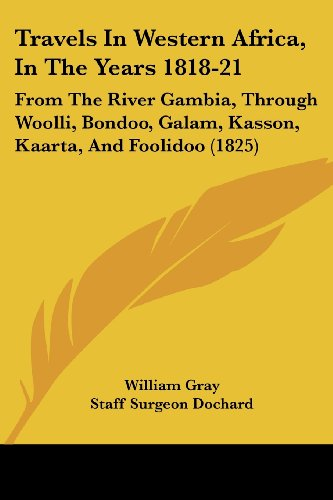 Travels In Western Africa, In The Years 1818-21: From The River Gambia, Through Woolli, Bondoo, Galam, Kasson, Kaarta, And Foolidoo (1825)