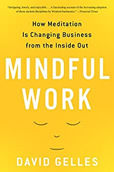 Mindful Work: How Meditation Is Changing Business from the Inside Out (Eamon Dolan) by [Gelles, David]
