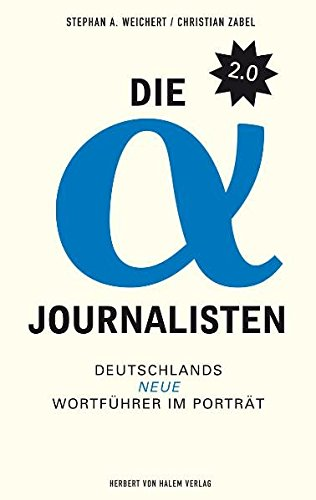 Die Alpha-Journalisten 2.0. Deutschlands neue Wortführer im Porträt Broschiert – April 2009 Stephan Weichert Christian Zabel Leif Kramp Herbert von Halem Verlag
