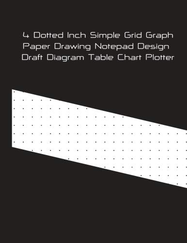 4 Dotted Inch Simple Grid Graph Paper Drawing Notepad Design Draft Diagram Table Chart Plotter: Bullet Journal Planner Great For Student College Teachers Architects Designer Artists & Contractors (Student Plotter)