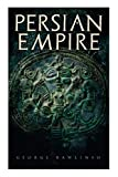 Persian Empire: Illustrated Edition: Conquests in Mesopotamia and Egypt, Wars Against Ancient Greece, The Great Emperors: Cyrus the Great, Darius I and Xerxes I