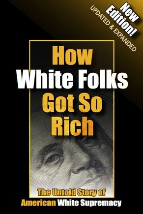 How White Folks Got So Rich: The Untold Story of