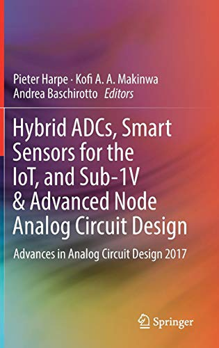 Hybrid ADCs, Smart Sensors for the IoT, and Sub-1V & Advanced Node Analog Circuit Design: Advances in Analog Circuit Design 2017
