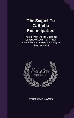 The Sequel to Catholic Emancipation: The Story of English Catholics Continued Down to the Re-Establishment of Their Hierarchy in 1850, Volume 2 pdf