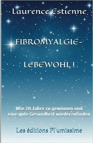 Book Fibromyalgie - Lebewohl !: Wie 20 Jahre zu gewinnen und eine gute Gesundheit wiederzufinden