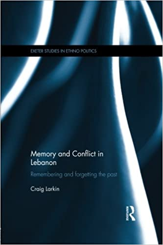 Memory and Conflict in Lebanon: Remembering and Forgetting the Past (Exeter Studies in Ethno Politics)