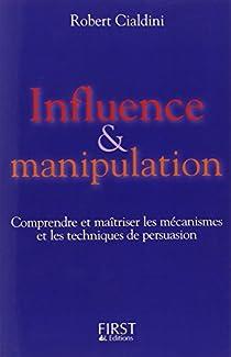 Influence et Manipulation : Comprendre et Maîtriser les mécanismes et les techniques de persuasion par Cialdini