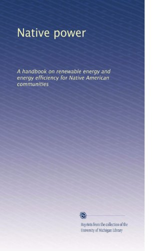 Native power: A handbook on renewable energy and energy efficiency for Native American communities