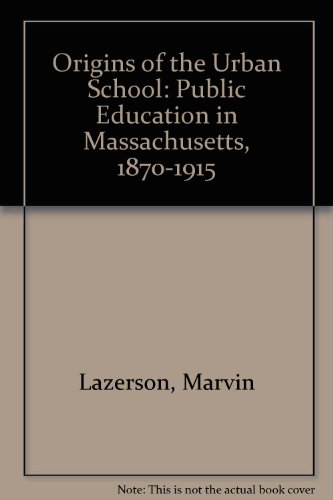 Origins of the Urban School: Public Education in Massachusetts, 1870-1915 (A Publication of the Joint Center for Urban Studies of the Massachusetts Institute of Technology and Harvard University)