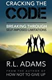 Cracking the Code: Breaking through Self-Imposed Limitations (Inspirational Books) (Volume 10)