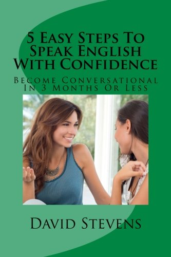 5 Easy Steps To Speak English With Confidence: Become Conversational In 3 Months Or Less