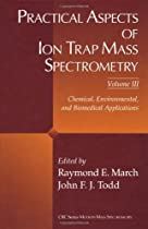 Practical Aspects of Ion Trap Mass Spectrometry, Volume III: Chemical, Environmental, and Biomedical Applications (Modern Mass Spectrometry)