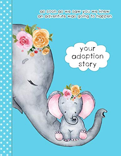 - Your Adoption Story. As Soon As We Saw You We Knew An Adventure Was Going To Happen: A Keepsake Journal To Gather & Record Precious Memories To Gift To Your Adopted Child, Cute Elephants