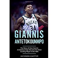 Giannis Antetokounmpo: The Story of How Giannis Antetokounmpo Became the Most Exciting...